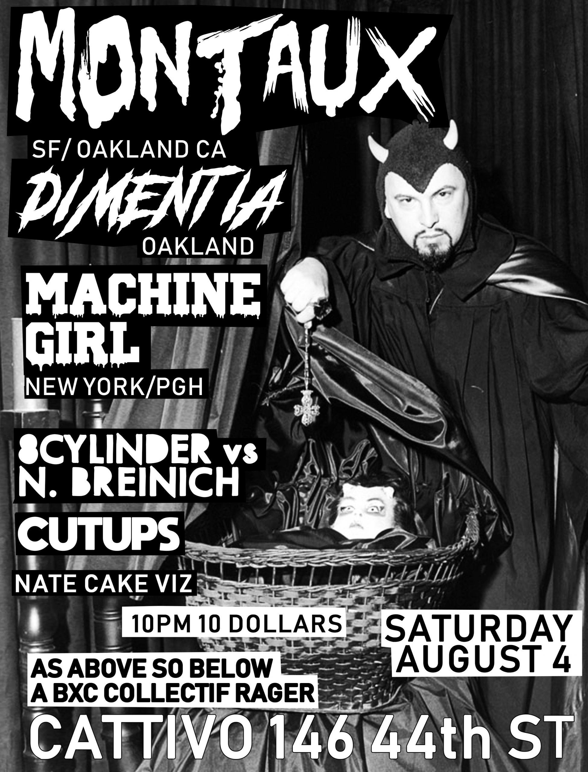 Sat Aug 4th Montaux, Dimentia, Machine Girl, 8cylinder + N. Breinich,  Cutups @ Cattivo